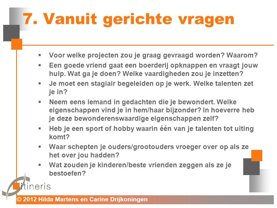 © 2012 Hilda Martens en Carine Drijkoningen Voor mens en organisatie 7. Vanuit gerichte vragen  Voor welke projecten zou je graag gevraagd worden? Wa