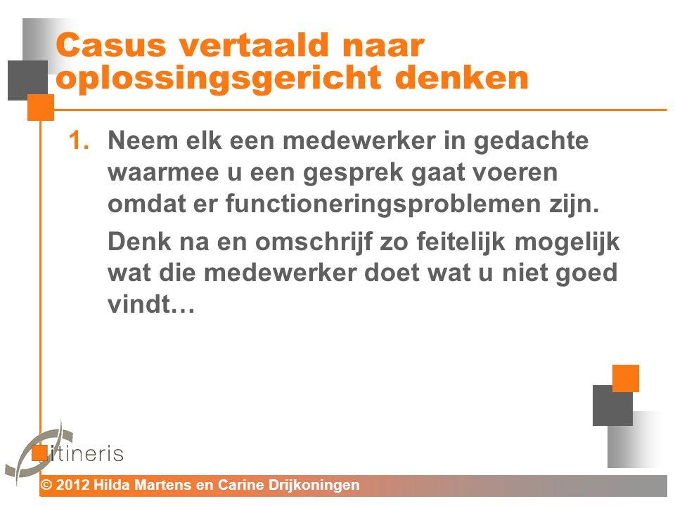© 2012 Hilda Martens en Carine Drijkoningen Voor mens en organisatie Casus vertaald naar oplossingsgericht denken 1.Neem elk een medewerker in gedacht