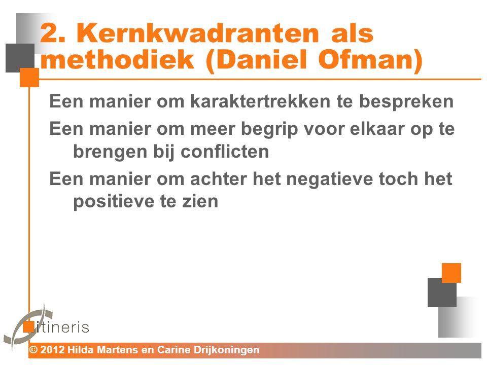 © 2012 Hilda Martens en Carine Drijkoningen Voor mens en organisatie 2. Kernkwadranten als methodiek (Daniel Ofman) Een manier om karaktertrekken te b