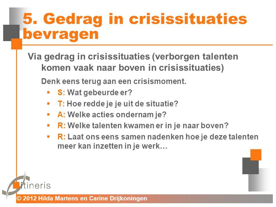 © 2012 Hilda Martens en Carine Drijkoningen Voor mens en organisatie 5. Gedrag in crisissituaties bevragen Via gedrag in crisissituaties (verborgen ta