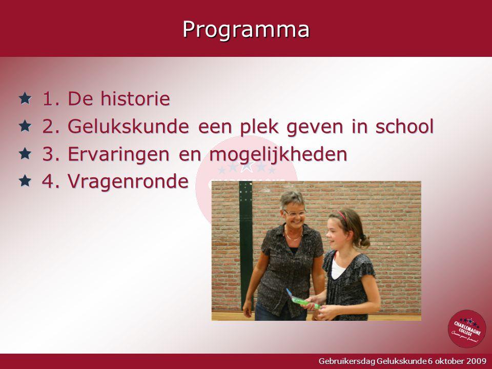 Gebruikersdag Gelukskunde 6 oktober 2009Programma  1. De historie  2. Gelukskunde een plek geven in school  3. Ervaringen en mogelijkheden  4. Vra