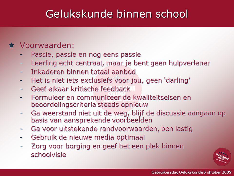 Gebruikersdag Gelukskunde 6 oktober 2009 Gelukskunde binnen school  Voorwaarden: -Passie, passie en nog eens passie -Leerling echt centraal, maar je