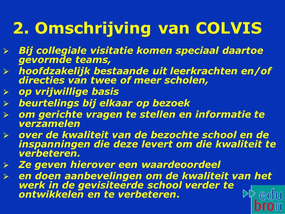 2. Omschrijving van COLVIS  Bij collegiale visitatie komen speciaal daartoe gevormde teams,  hoofdzakelijk bestaande uit leerkrachten en/of directie
