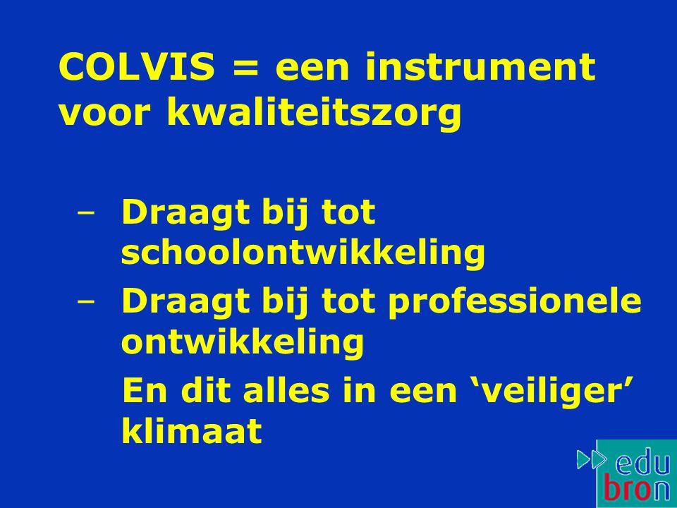 COLVIS = een instrument voor kwaliteitszorg –Draagt bij tot schoolontwikkeling –Draagt bij tot professionele ontwikkeling En dit alles in een 'veiliger' klimaat