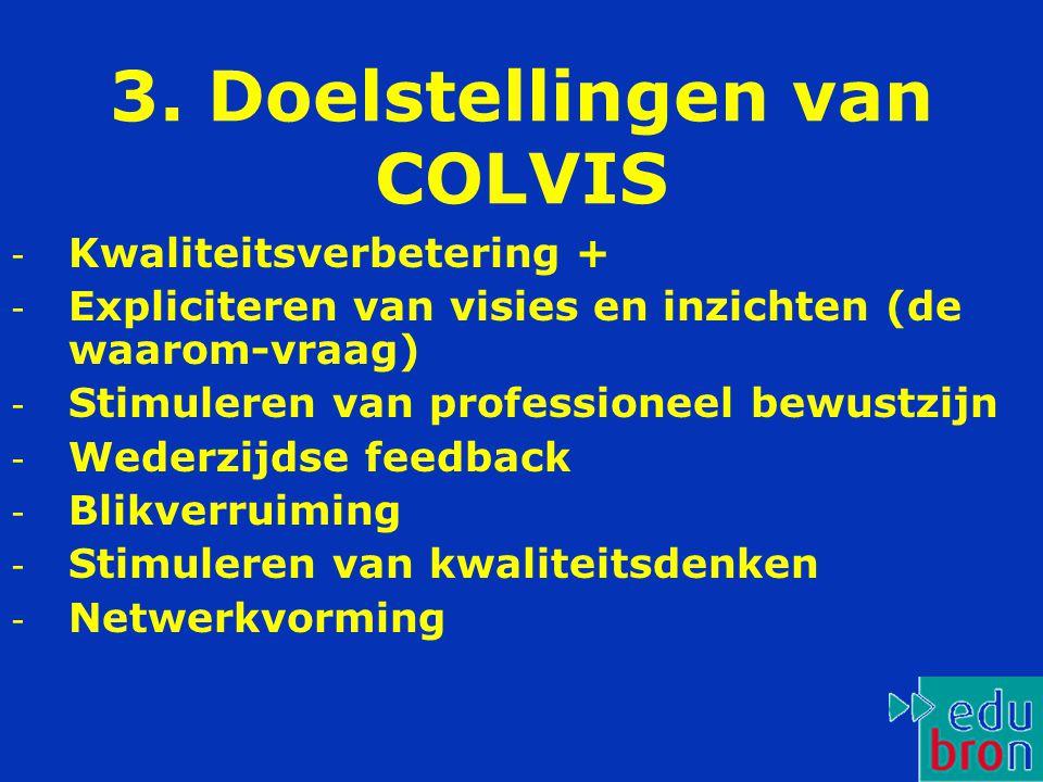 3. Doelstellingen van COLVIS - Kwaliteitsverbetering + - Expliciteren van visies en inzichten (de waarom-vraag) - Stimuleren van professioneel bewustz