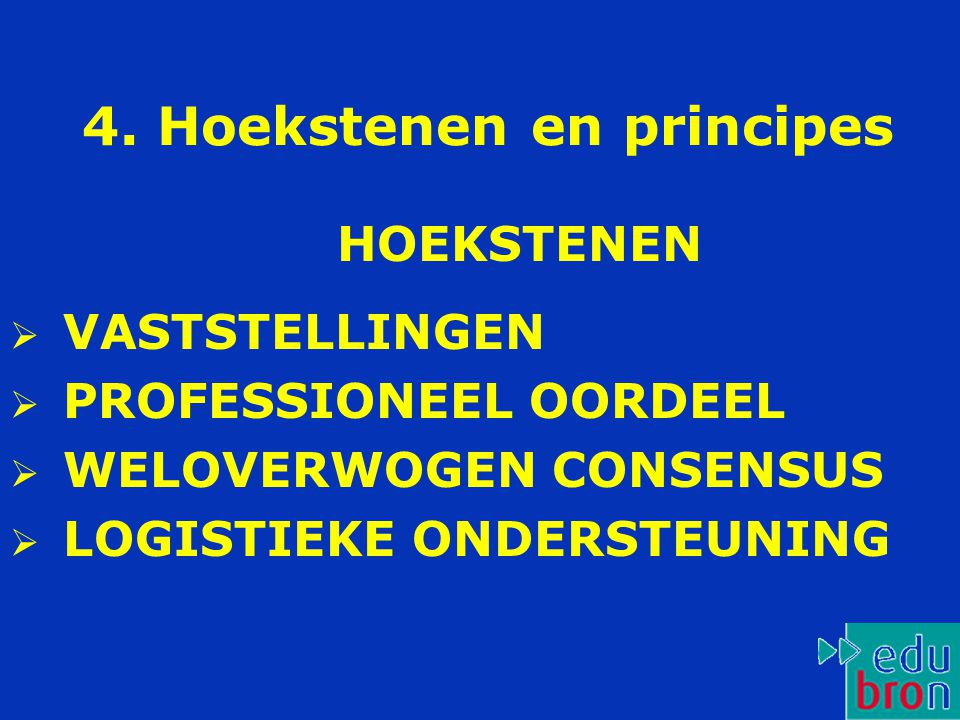 4. Hoekstenen en principes  VASTSTELLINGEN  PROFESSIONEEL OORDEEL  WELOVERWOGEN CONSENSUS  LOGISTIEKE ONDERSTEUNING HOEKSTENEN