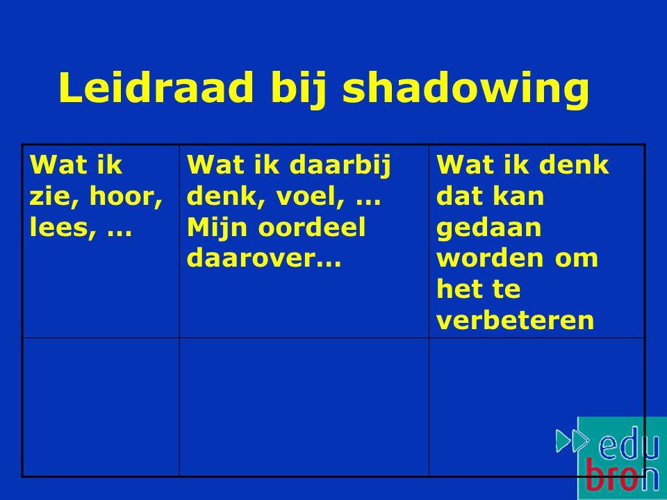 Leidraad bij shadowing Wat ik zie, hoor, lees, … Wat ik daarbij denk, voel, … Mijn oordeel daarover… Wat ik denk dat kan gedaan worden om het te verbeteren