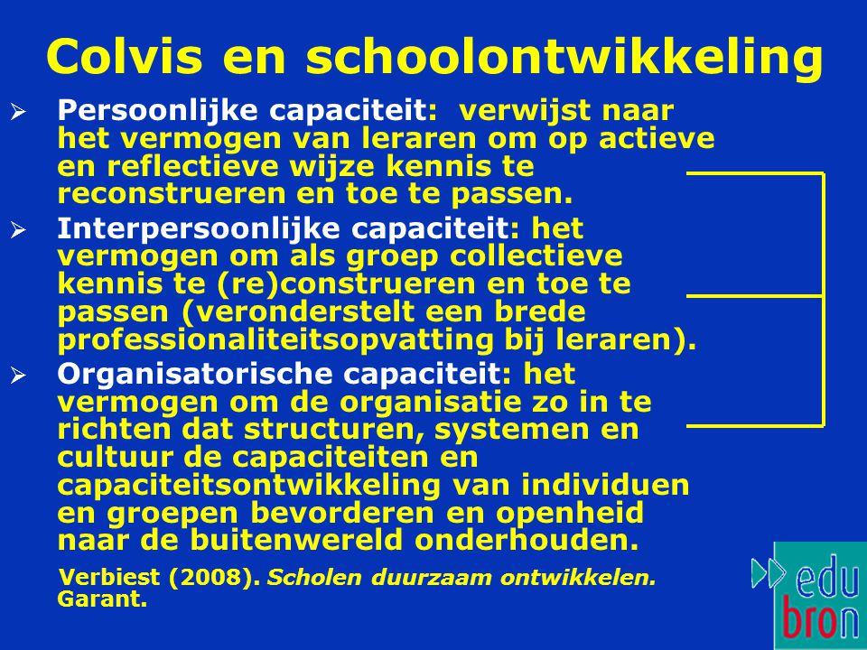 Colvis en schoolontwikkeling  Persoonlijke capaciteit: verwijst naar het vermogen van leraren om op actieve en reflectieve wijze kennis te reconstrueren en toe te passen.