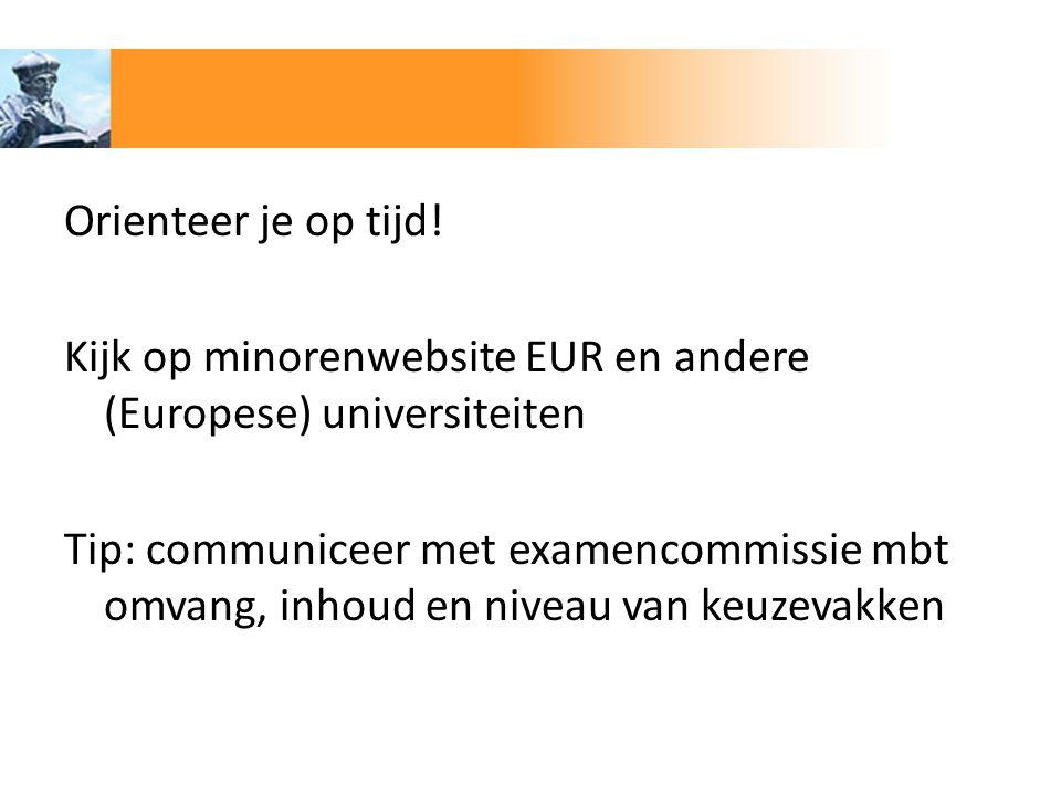 Orienteer je op tijd! Kijk op minorenwebsite EUR en andere (Europese) universiteiten Tip: communiceer met examencommissie mbt omvang, inhoud en niveau
