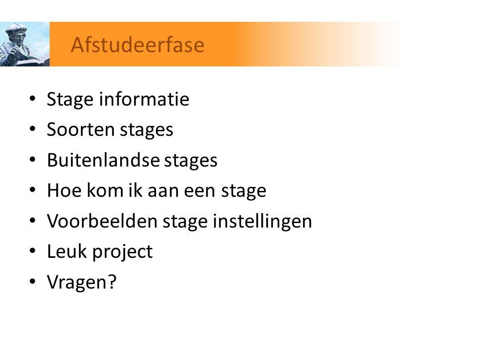 Stage informatie Soorten stages Buitenlandse stages Hoe kom ik aan een stage Voorbeelden stage instellingen Leuk project Vragen? Afstudeerfase
