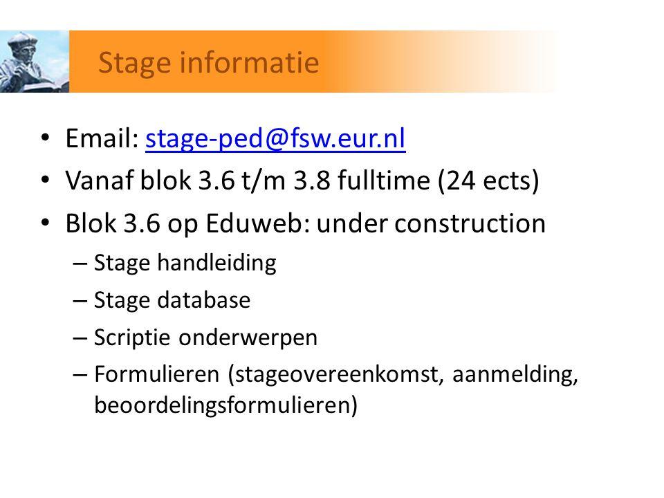 Stage informatie Email: stage-ped@fsw.eur.nlstage-ped@fsw.eur.nl Vanaf blok 3.6 t/m 3.8 fulltime (24 ects) Blok 3.6 op Eduweb: under construction – St