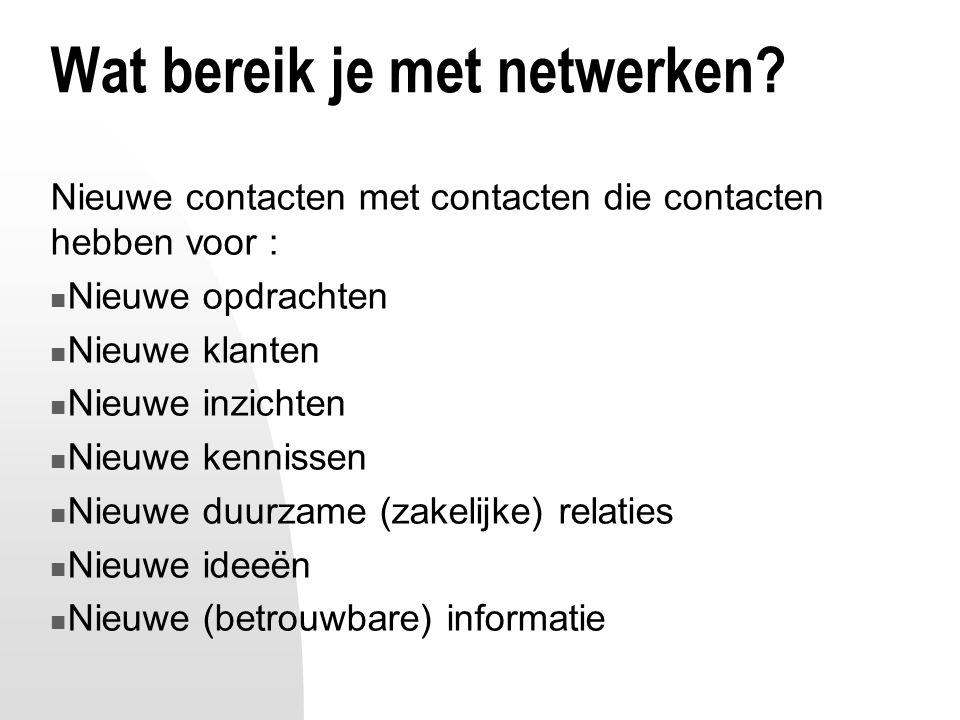 Wat bereik je met netwerken? Nieuwe contacten met contacten die contacten hebben voor : Nieuwe opdrachten Nieuwe klanten Nieuwe inzichten Nieuwe kenni