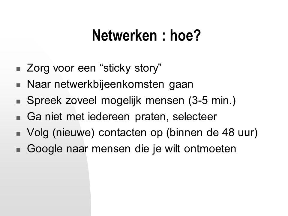 """Netwerken : hoe? Zorg voor een """"sticky story"""" Naar netwerkbijeenkomsten gaan Spreek zoveel mogelijk mensen (3-5 min.) Ga niet met iedereen praten, sel"""