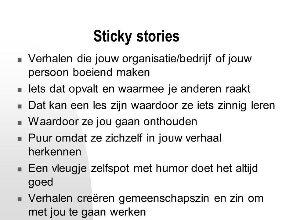 Sticky stories Verhalen die jouw organisatie/bedrijf of jouw persoon boeiend maken Iets dat opvalt en waarmee je anderen raakt Dat kan een les zijn wa