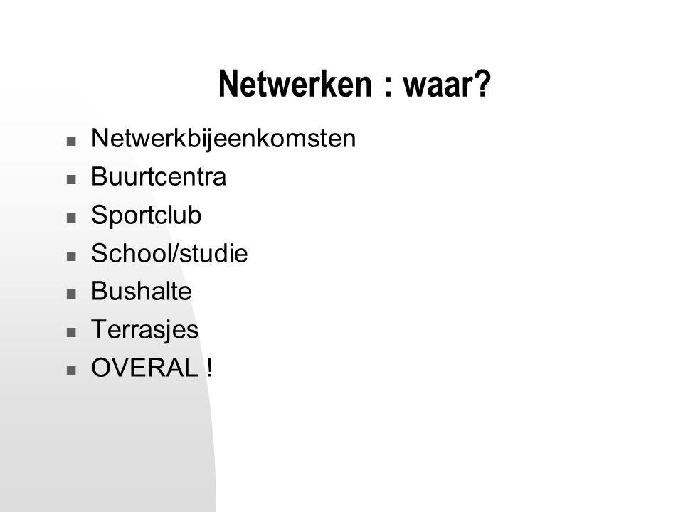 Netwerken : waar? Netwerkbijeenkomsten Buurtcentra Sportclub School/studie Bushalte Terrasjes OVERAL !