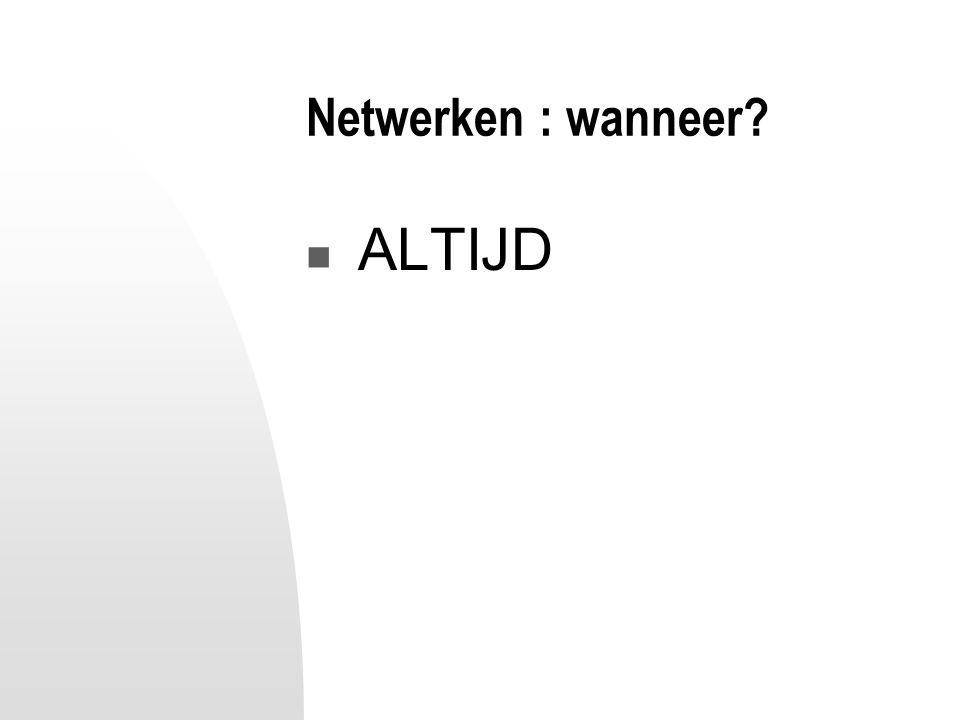 Netwerken : wanneer? ALTIJD