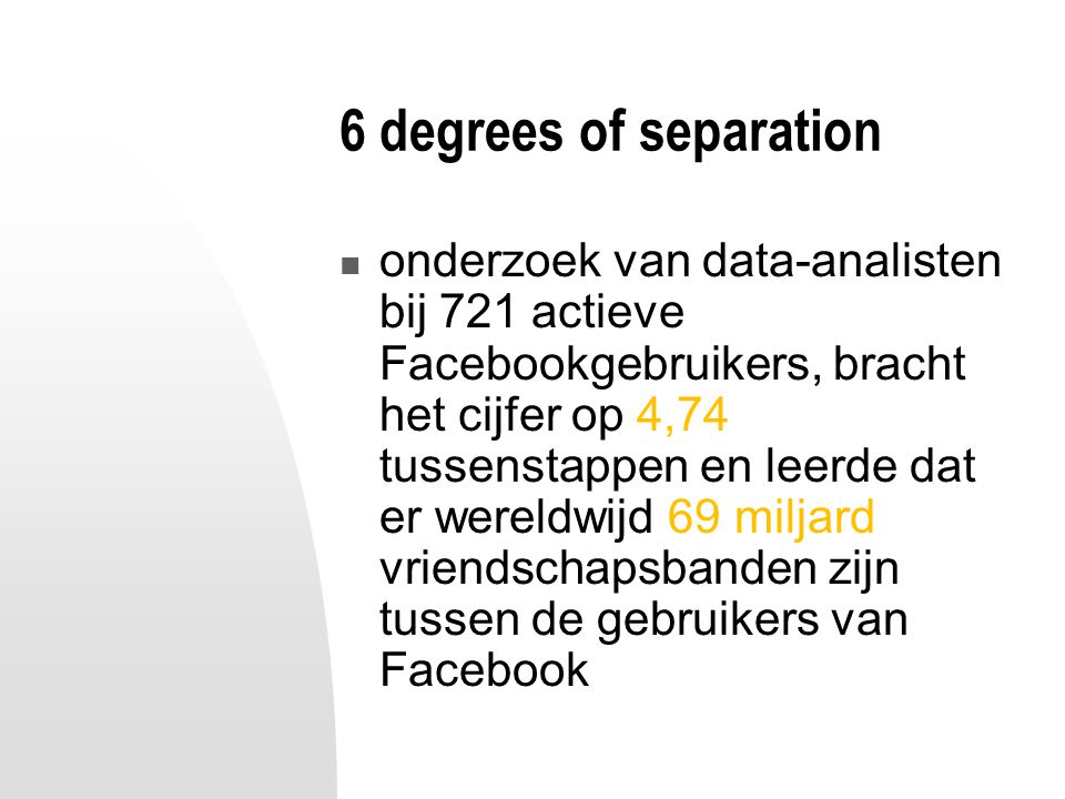 6 degrees of separation onderzoek van data-analisten bij 721 actieve Facebookgebruikers, bracht het cijfer op 4,74 tussenstappen en leerde dat er wereldwijd 69 miljard vriendschapsbanden zijn tussen de gebruikers van Facebook