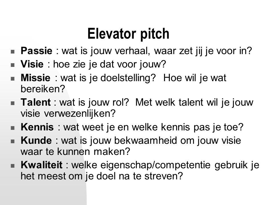 Elevator pitch Passie : wat is jouw verhaal, waar zet jij je voor in? Visie : hoe zie je dat voor jouw? Missie : wat is je doelstelling? Hoe wil je wa