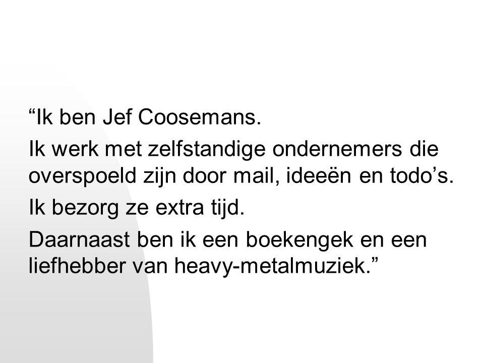 """""""Ik ben Jef Coosemans. Ik werk met zelfstandige ondernemers die overspoeld zijn door mail, ideeën en todo's. Ik bezorg ze extra tijd. Daarnaast ben ik"""