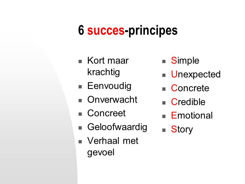 6 succes-principes Kort maar krachtig Eenvoudig Onverwacht Concreet Geloofwaardig Verhaal met gevoel Simple Unexpected Concrete Credible Emotional Sto