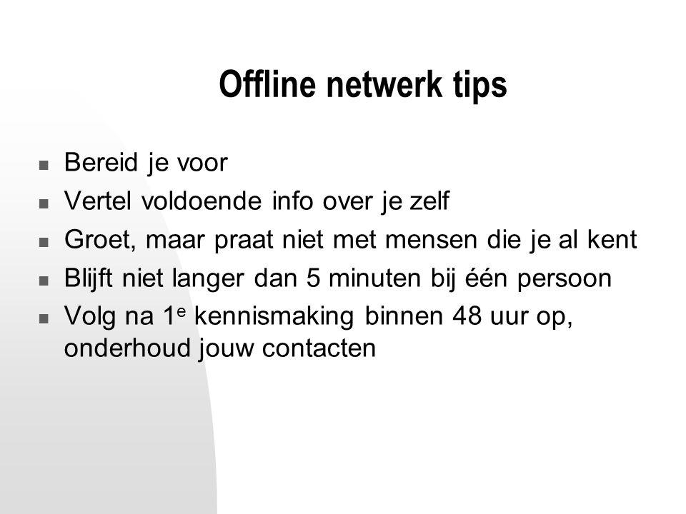 Offline netwerk tips Bereid je voor Vertel voldoende info over je zelf Groet, maar praat niet met mensen die je al kent Blijft niet langer dan 5 minuten bij één persoon Volg na 1 e kennismaking binnen 48 uur op, onderhoud jouw contacten