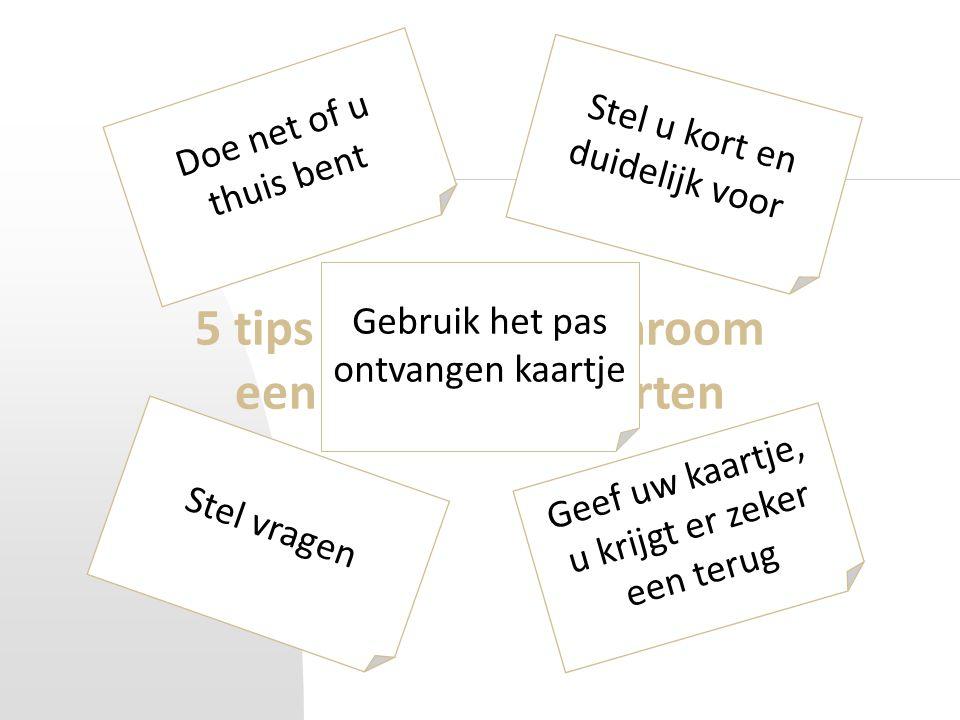 5 tips om zonder schroom een gesprek te starten Doe net of u thuis bent Stel u kort en duidelijk voor Stel vragen Geef uw kaartje, u krijgt er zeker een terug Gebruik het pas ontvangen kaartje