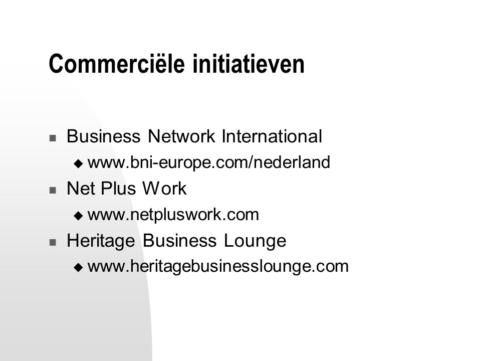 Commerciële initiatieven Business Network International  www.bni-europe.com/nederland Net Plus Work  www.netpluswork.com Heritage Business Lounge  www.heritagebusinesslounge.com