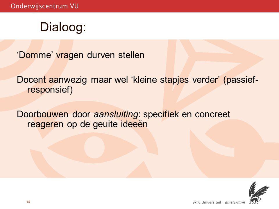 16 Dialoog: 'Domme' vragen durven stellen Docent aanwezig maar wel 'kleine stapjes verder' (passief- responsief) Doorbouwen door aansluiting: specifiek en concreet reageren op de geuite ideeën