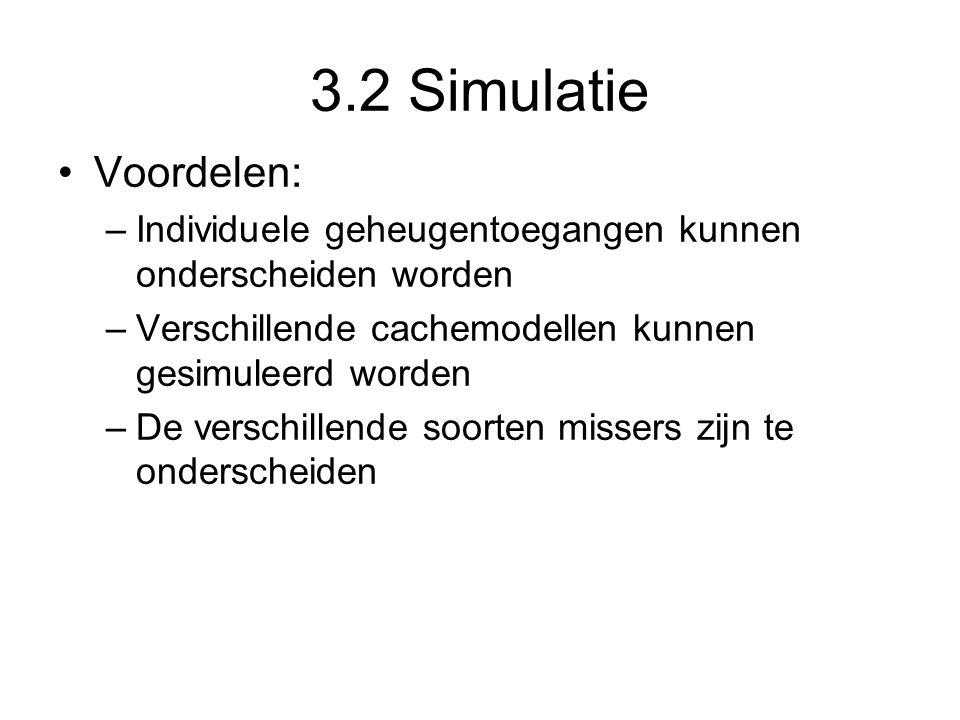 3.2 Simulatie Voordelen: –Individuele geheugentoegangen kunnen onderscheiden worden –Verschillende cachemodellen kunnen gesimuleerd worden –De verschi