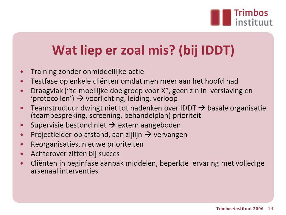 Trimbos-instituut 2006 14 Wat liep er zoal mis? (bij IDDT) Training zonder onmiddellijke actie Testfase op enkele cliënten omdat men meer aan het hoof