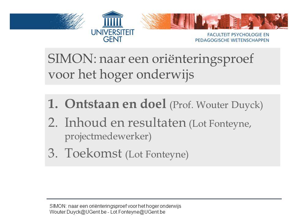 SIMON: naar een oriënteringsproef voor het hoger onderwijs 1.Ontstaan en doel (Prof. Wouter Duyck) 2.Inhoud en resultaten (Lot Fonteyne, projectmedewe