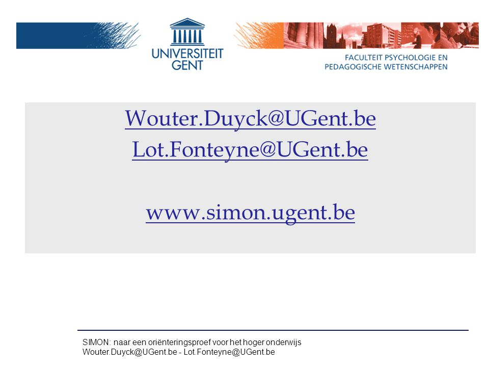 Wouter.Duyck@UGent.be Lot.Fonteyne@UGent.be www.simon.ugent.be SIMON: naar een oriënteringsproef voor het hoger onderwijs Wouter.Duyck@UGent.be - Lot.