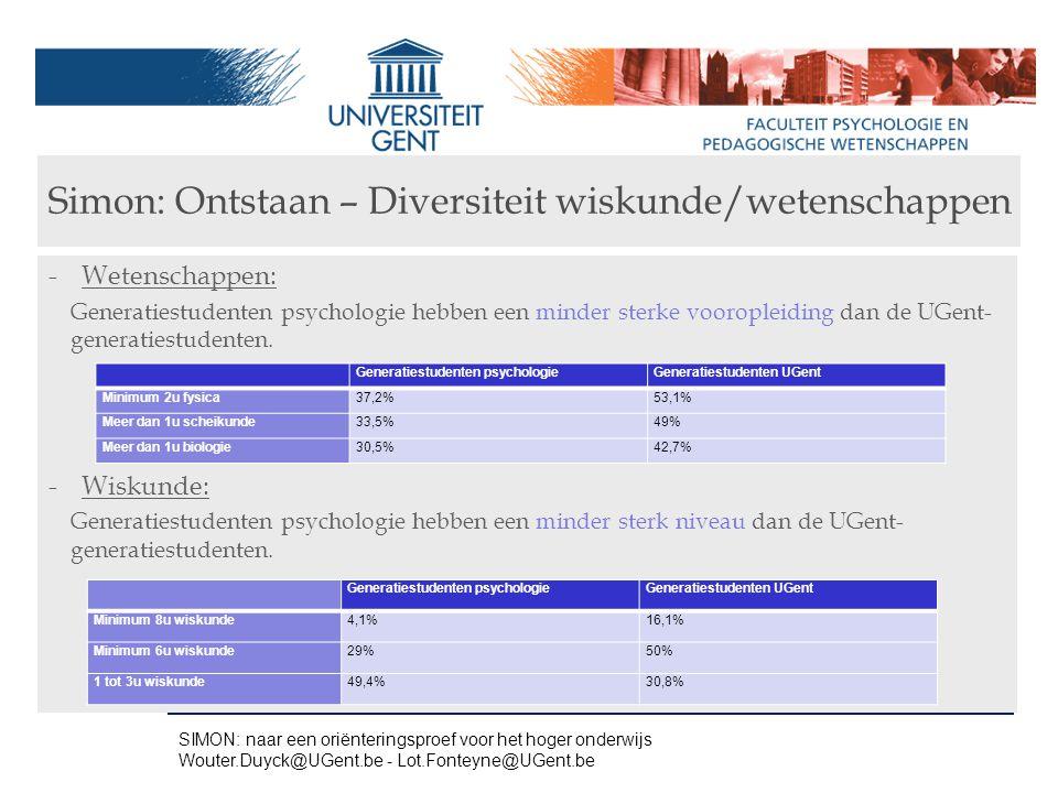 Simon: Ontstaan – ASO & slaagkans -Slaagpercentages 1 e Ba in functie van vooropleiding (alle credits na 2 zittijden) -ASO menswetenschappen: Slaagpercentagage slechts 28.7% -Economie – moderne talen: 23.2% -Latijn – Wiskunde: 80.2% (Latijn – moderne talen: 39.6%) SIMON: naar een oriënteringsproef voor het hoger onderwijs Wouter.Duyck@UGent.be - Lot.Fonteyne@UGent.be