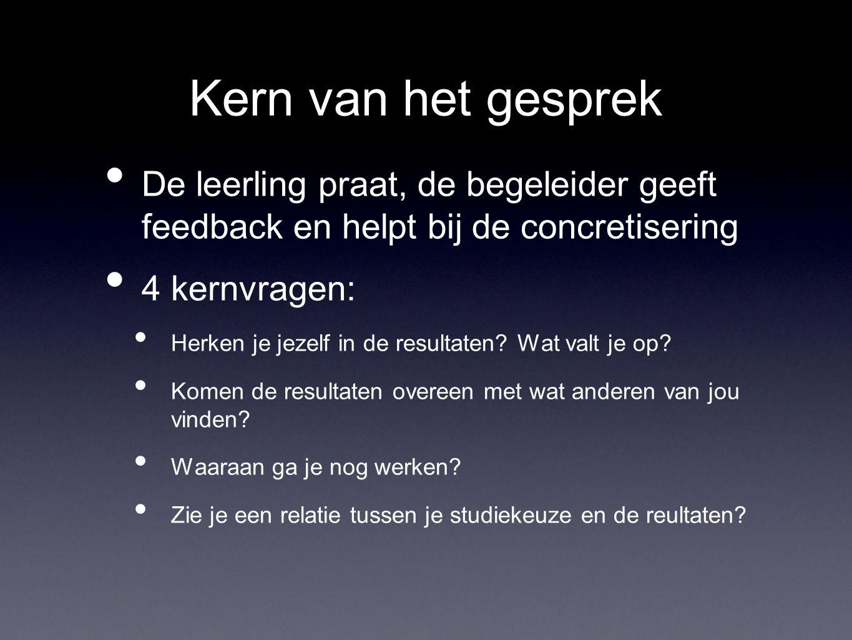 Kern van het gesprek De leerling praat, de begeleider geeft feedback en helpt bij de concretisering 4 kernvragen: Herken je jezelf in de resultaten? W