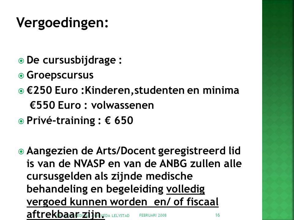 FEBRUARI 2008 PRAKASH MEDICAL AYURVEDA LELYSTAD 16  De cursusbijdrage :  Groepscursus  €250 Euro :Kinderen,studenten en minima €550 Euro : volwassenen  Privé-training : € 650  Aangezien de Arts/Docent geregistreerd lid is van de NVASP en van de ANBG zullen alle cursusgelden als zijnde medische behandeling en begeleiding volledig vergoed kunnen worden en/ of fiscaal aftrekbaar zijn.
