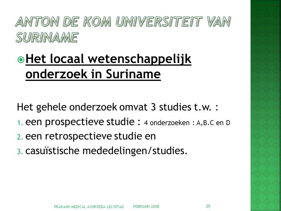 FEBRUARI 2008 PRAKASH MEDICAL AYURVEDA LELYSTAD 39  Het locaal wetenschappelijk onderzoek in Suriname Het gehele onderzoek omvat 3 studies t.w.