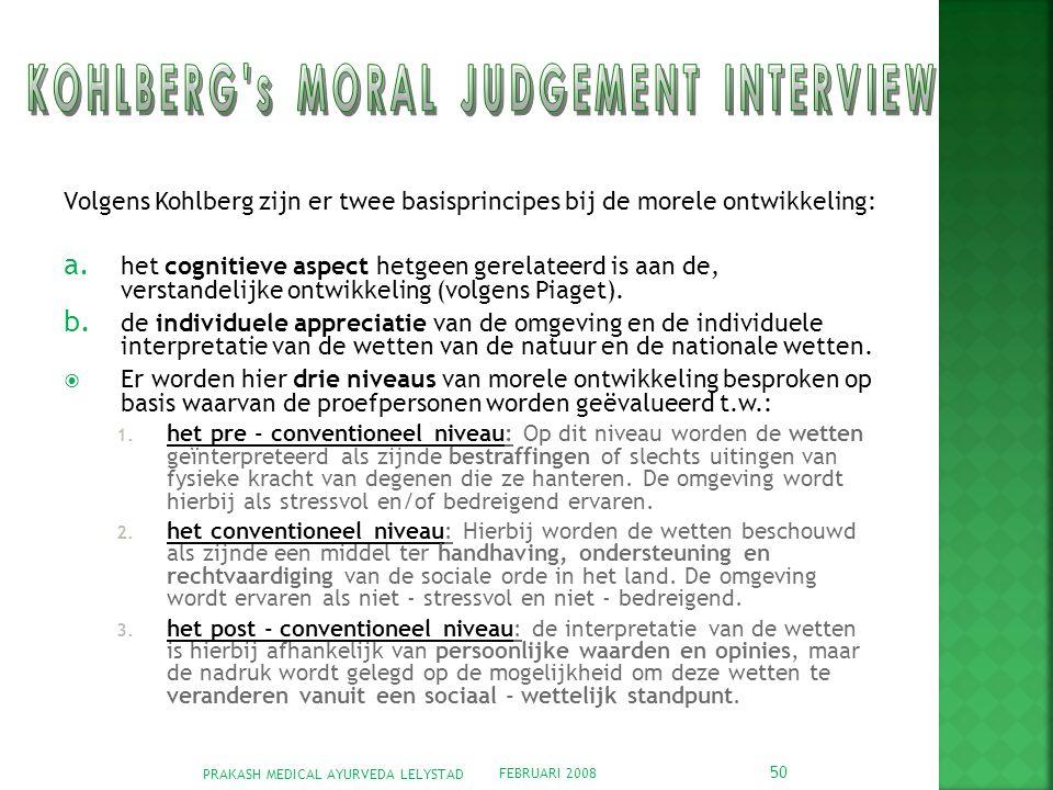 FEBRUARI 2008 PRAKASH MEDICAL AYURVEDA LELYSTAD 50 Volgens Kohlberg zijn er twee basisprincipes bij de morele ontwikkeling: a.