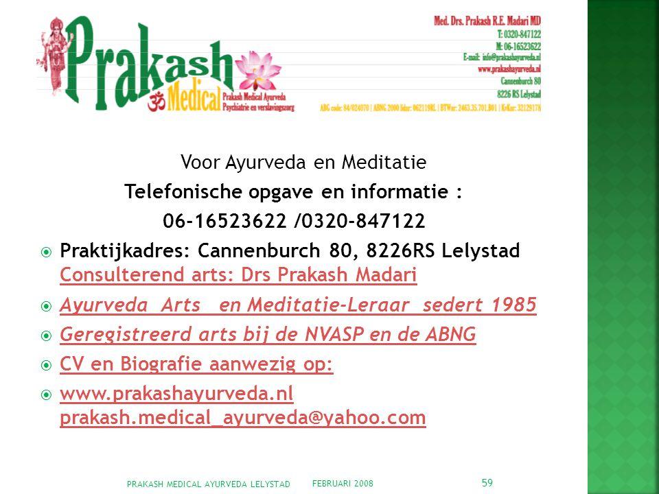 FEBRUARI 2008 PRAKASH MEDICAL AYURVEDA LELYSTAD 59 Voor Ayurveda en Meditatie Telefonische opgave en informatie : 06-16523622 /0320-847122  Praktijkadres: Cannenburch 80, 8226RS Lelystad Consulterend arts: Drs Prakash Madari Consulterend arts: Drs Prakash Madari  Ayurveda Arts en Meditatie-Leraar sedert 1985 Ayurveda Arts en Meditatie-Leraar sedert 1985  Geregistreerd arts bij de NVASP en de ABNG Geregistreerd arts bij de NVASP en de ABNG  CV en Biografie aanwezig op: CV en Biografie aanwezig op:  www.prakashayurveda.nl prakash.medical_ayurveda@yahoo.com www.prakashayurveda.nl prakash.medical_ayurveda@yahoo.com