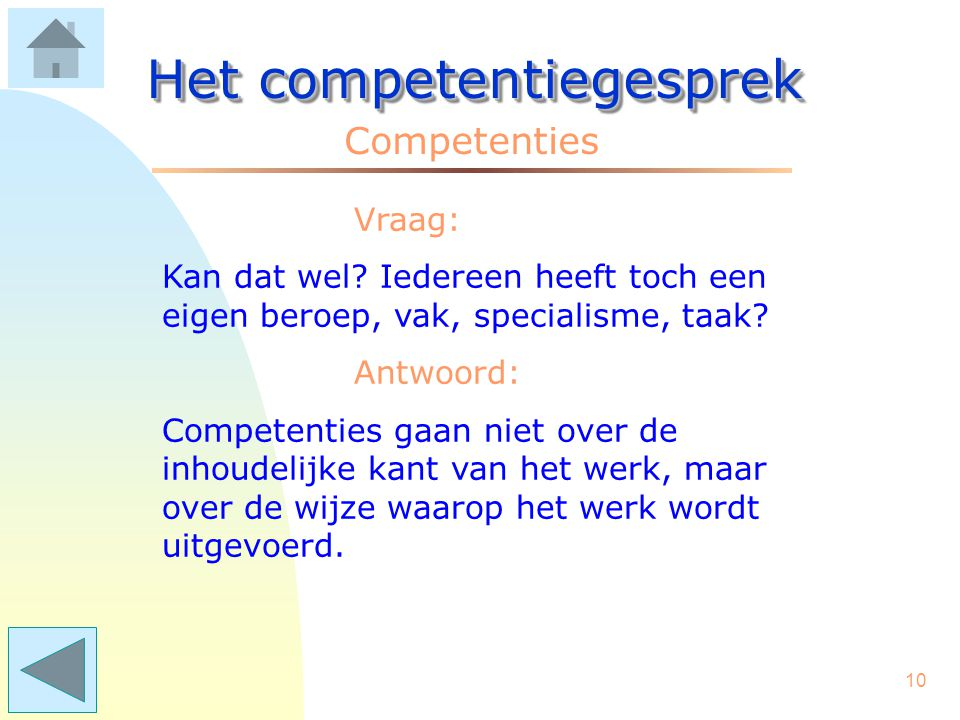 9 Het competentiegesprek Competenties Een competentie heeft een naam, voorbeeld: COLLEGIALITEIT Daarbij behoren gedragskenmerken, b.v.: - collega's in