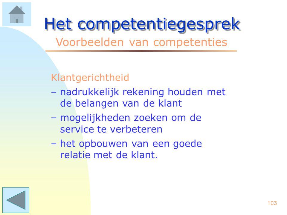 102 Het competentiegesprek Voorbeelden van competenties Integriteit –zorgvuldig omgaan met persoonlijke of gevoelige informatie –het voorkomen van bel
