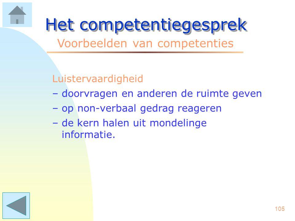 104 Het competentiegesprek Voorbeelden van competenties Kostenbewustheid –effectief inzetten van mensen en middelen –het afwegen van kosten en rendeme