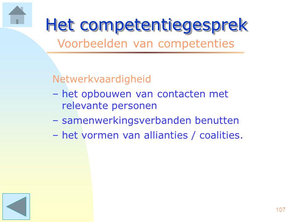 106 Het competentiegesprek Voorbeelden van competenties Mondelinge presentatie –de taal spreken van de toehoorders –een betoog helder opbouwen –gebrui
