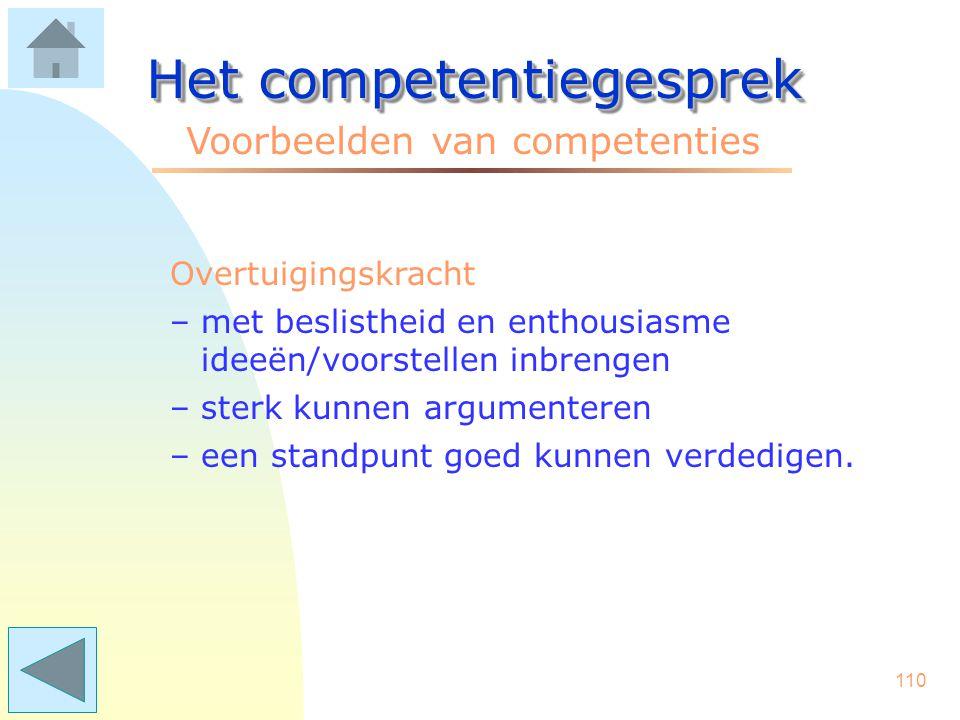 109 Het competentiegesprek Voorbeelden van competenties Organisatiegevoeligheid –het tijdig toetsen bij de juiste partijen of er draagvlak is voor....