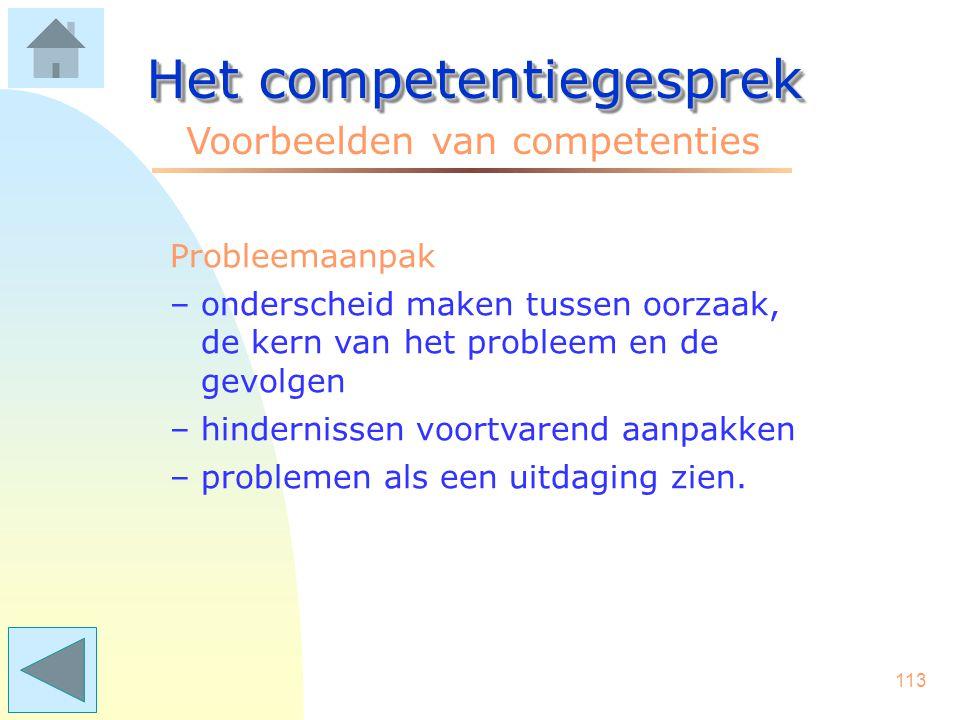 112 Het competentiegesprek Voorbeelden van competenties POP-gerichtheid (Persoonlijk OntwikkelingsPlan) –het stellen van persoonlijke doelen –het make