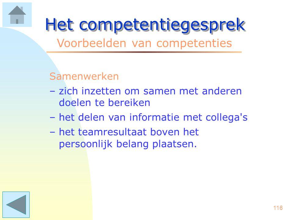 115 Het competentiegesprek Voorbeelden van competenties Resultaatgerichtheid –het leveren van resultaten binnen de afgesproken tijd –ervoor zorgen dat doelstellingen worden gehaald –acties initiëren en interveniëren bij stagnaties.