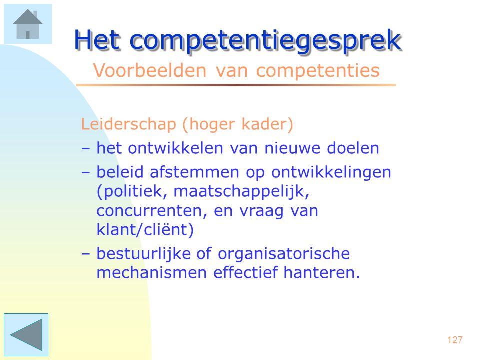 126 Het competentiegesprek Voorbeelden van competenties Leiderschap (midden kader) –doelstellingen vertalen naar acties –teams effectief aansturen –beslissen waar het hapert.