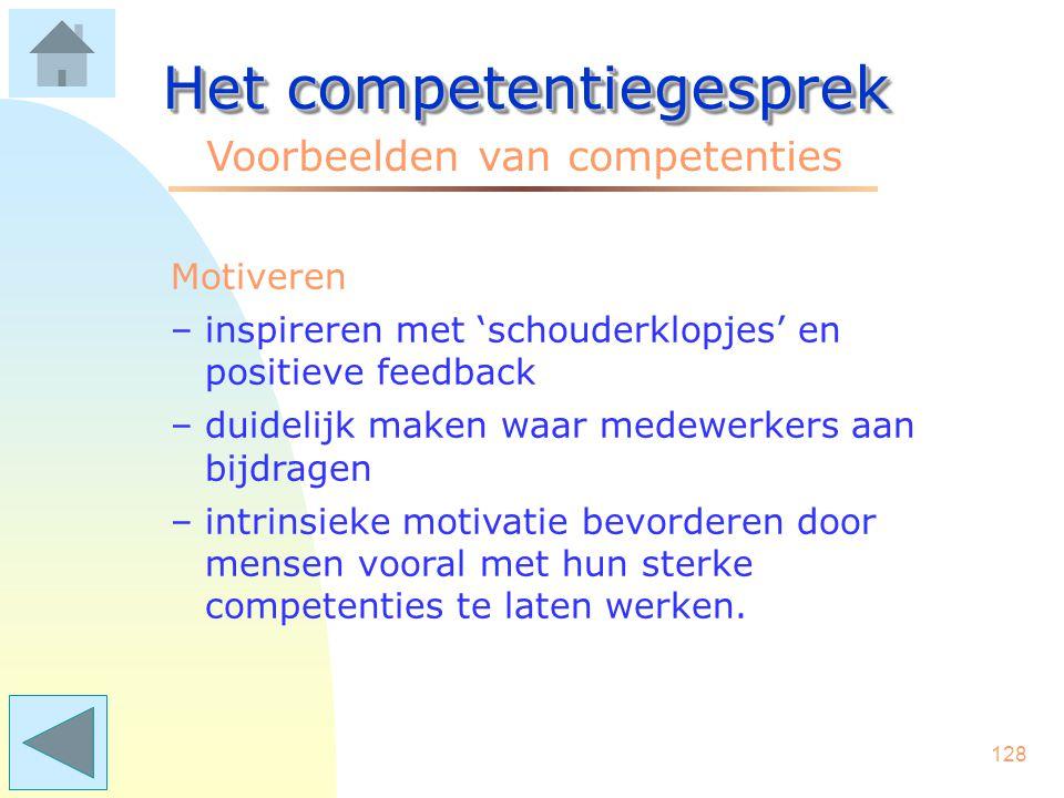 127 Het competentiegesprek Voorbeelden van competenties Leiderschap (hoger kader) –het ontwikkelen van nieuwe doelen –beleid afstemmen op ontwikkeling