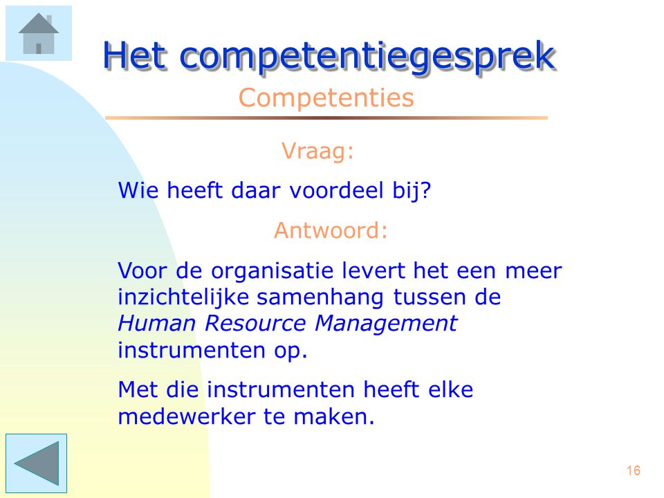 15 Het competentiegesprek Competenties Vraag: Wat voegt het toe aan wat we al doen? Antwoord: De toegevoegde waarde van competentiegesprekken is, dat
