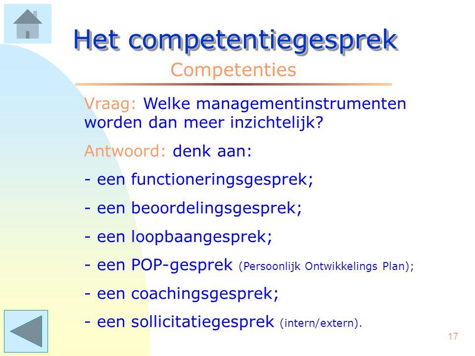 16 Het competentiegesprek Competenties Vraag: Wie heeft daar voordeel bij? Antwoord: Voor de organisatie levert het een meer inzichtelijke samenhang t