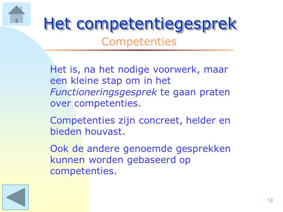 17 Het competentiegesprek Competenties Vraag: Welke managementinstrumenten worden dan meer inzichtelijk? Antwoord: denk aan: - een functioneringsgespr